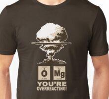 OMG! You are overreacting!  Unisex T-Shirt