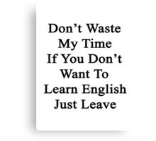 Don't Waste My Time If You Don't Want To Learn English Just Leave  Canvas Print