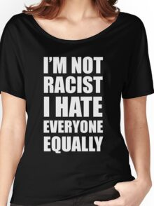 I'm Not Racist I Hate Everyone Equally  Women's Relaxed Fit T-Shirt