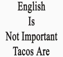 English Is Not Important Tacos Are  by supernova23