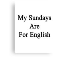 My Sundays Are For English  Canvas Print