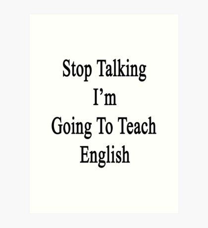 Stop Talking I'm Going To Teach English  Art Print