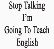 Stop Talking I'm Going To Teach English  by supernova23
