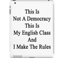 This Is Not A Democracy This Is My English Class And I Make The Rules  iPad Case/Skin