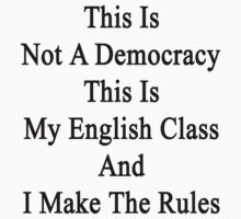This Is Not A Democracy This Is My English Class And I Make The Rules  by supernova23