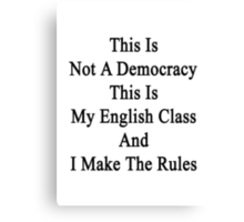 This Is Not A Democracy This Is My English Class And I Make The Rules  Canvas Print
