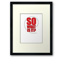 So What Is It? Framed Print