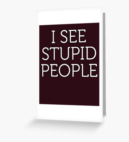 I See Stupid People Greeting Card