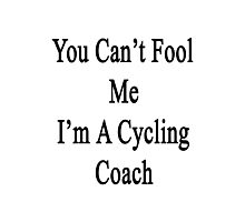 You Can't Fool Me I'm A Cycling Coach  Photographic Print
