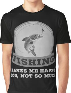 Fishing Makes Me Happy You Not So Much T Shirt Graphic T-Shirt