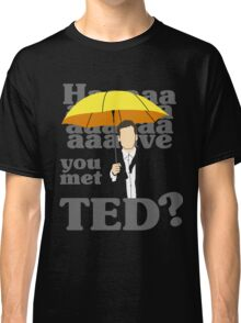 HAAAAVE you met Ted? Classic T-Shirt