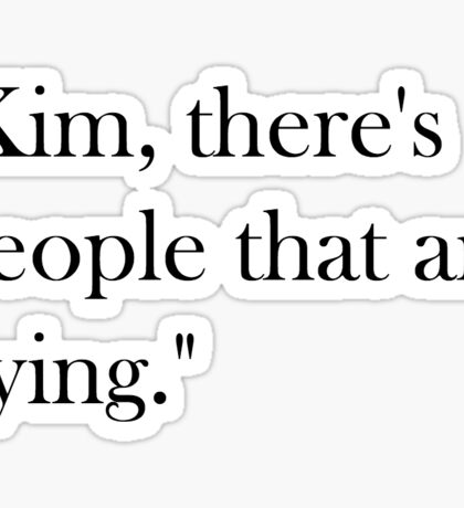 Kim, there's people that are dying. Sticker