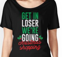 Get In Loser We're Going Christmas Shopping Women's Relaxed Fit T-Shirt