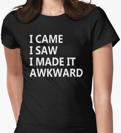 I Came I Saw I Made It Awkward Womens Fitted T-Shirt