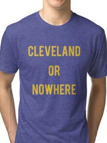Cleveland or Nowhere - LeBron James Tri-blend T-Shirt