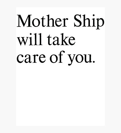 mother ship will take care of you Photographic Print