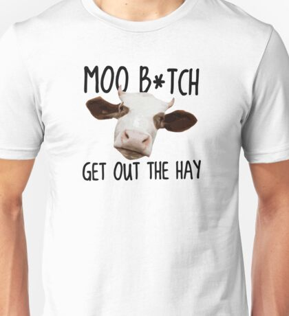 Moo B*tch Get Out the Hay Unisex T-Shirt