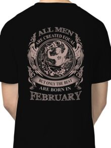 All men are created equal but only the best are born in February Classic T-Shirt