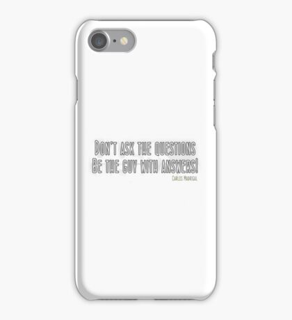 Don't ask the questions.  Be the guy with the answers iPhone Case/Skin