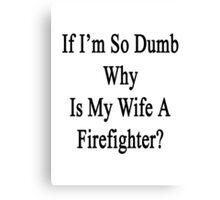 If I'm So Dumb Why Is My Girlfriend A Firefighter?  Canvas Print