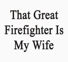 That Great Firefighter Is My Wife  by supernova23