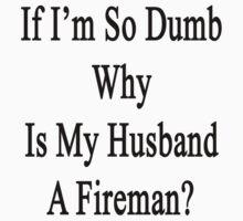 If I'm So Dumb Why Is My Husband A Fireman?  by supernova23