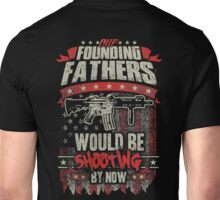 Our Founding Fathers Would Be Shooting By Now Unisex T-Shirt
