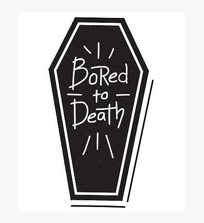 Bored To Death - Funny Saying Photographic Print