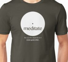 Meditate like your life depends on it... Unisex T-Shirt