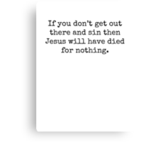 If you don't get out there and sin then Jesus will have died for nothing. Canvas Print