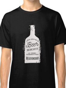 I'm Not Addicted To Beer in A Committed Relationship Funny  Classic T-Shirt