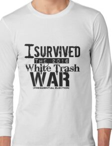 I Survived The 2016 White Trash War (Presidential Election) Long Sleeve T-Shirt