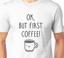 Ok, but first coffee. Unisex T-Shirt