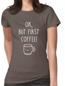 Ok, but first coffee. Womens Fitted T-Shirt