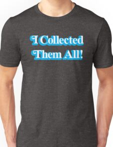 I Collected Them All! Unisex T-Shirt