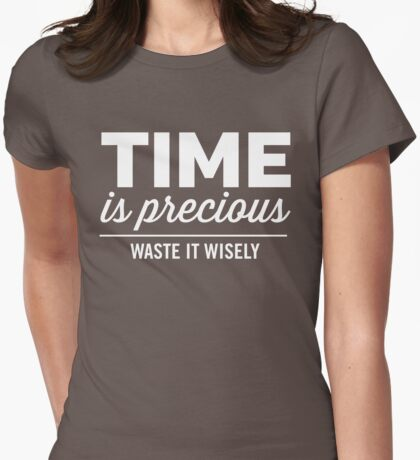 Time is precious. Waste it wisely Womens Fitted T-Shirt