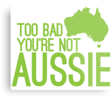Too bad you're not AUSSIE Metal Print