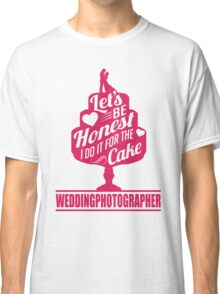 Wedding Photographer: I do it for the cake Classic T-Shirt