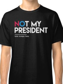 Not My President (Love Trumps Hate) Classic T-Shirt