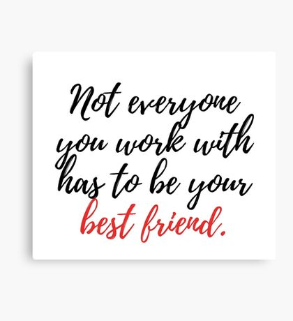 Not everyone you work with has to be your best friend. Canvas Print