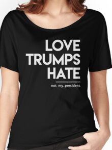 Love Trumps Hate (Not My President) Women's Relaxed Fit T-Shirt