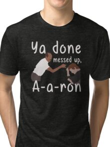 YA DONE MEESED UP AARON T-SHIRT Tri-blend T-Shirt