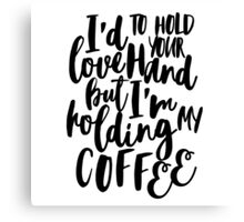 I'd love to hold your hand but I'm holding my coffee Canvas Print
