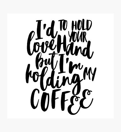 I'd love to hold your hand but I'm holding my coffee Photographic Print