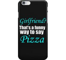 GIRLFRIEND? THAT'S A FUNNY WAY TO SAY PIZZA iPhone Case/Skin
