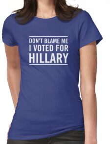 Don't blame me. I voted for Hillary Womens Fitted T-Shirt