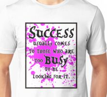 Success usually comes to those who are too busy to be looking for it #3 Unisex T-Shirt