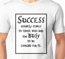 Success usually comes to those who are too busy to be looking for it #1 Unisex T-Shirt