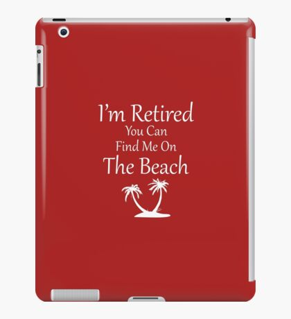 I'm Retired You Can Find Me On The Beach iPad Case/Skin