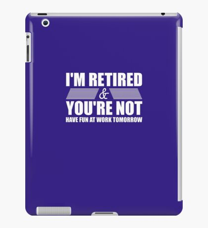 I'm Retired Have Fun At Work Tomorrow iPad Case/Skin